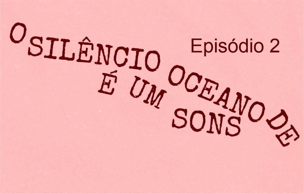 O Silencio E um Oceano de Sons episodio 2