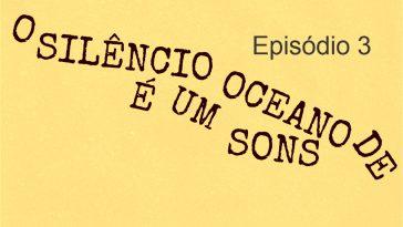 O Silencio E um Oceano de Sons episodio 3